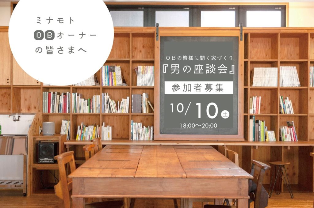 10/10(土)ミナモトOBの皆様に聞く家づくり『男の座談会』 参加者大募集!!